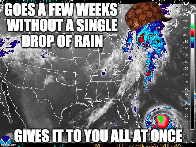 GOES A FEW WEEKS WITHOUT A SINGLE DROP OF RAIN GIVES IT TO YOU ALL AT ONCE | image tagged in AdviceAnimals | made w/ Imgflip meme maker