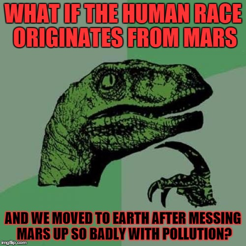 Philosoraptor Meme | WHAT IF THE HUMAN RACE ORIGINATES FROM MARS AND WE MOVED TO EARTH AFTER MESSING MARS UP SO BADLY WITH POLLUTION? | image tagged in memes,philosoraptor | made w/ Imgflip meme maker