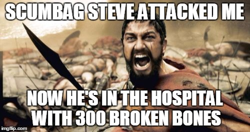 Sparta Leonidas Meme | SCUMBAG STEVE ATTACKED ME NOW HE'S IN THE HOSPITAL WITH 300 BROKEN BONES | image tagged in memes,sparta leonidas | made w/ Imgflip meme maker