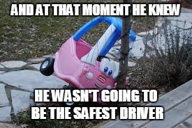 AND AT THAT MOMENT HE KNEW HE WASN'T GOING TO BE THE SAFEST DRIVER | made w/ Imgflip meme maker