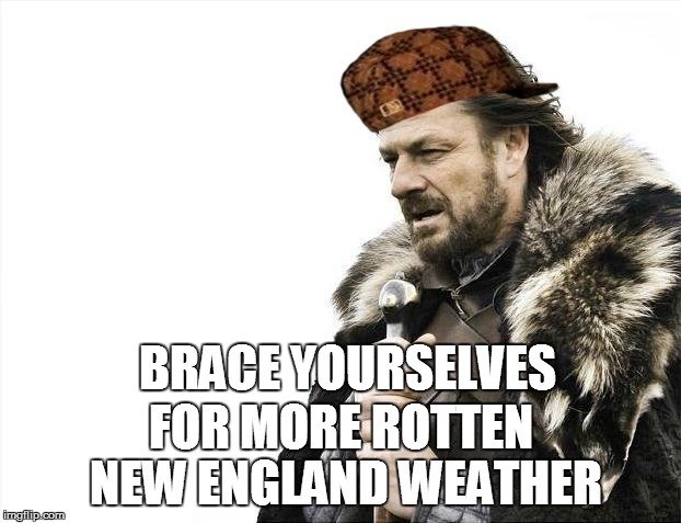 Brace Yourselves X is Coming Meme | BRACE YOURSELVES FOR MORE ROTTEN NEW ENGLAND WEATHER | image tagged in memes,brace yourselves x is coming,scumbag | made w/ Imgflip meme maker