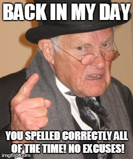 Back In My Day Meme | BACK IN MY DAY YOU SPELLED CORRECTLY ALL OF THE TIME! NO EXCUSES! | image tagged in memes,back in my day | made w/ Imgflip meme maker
