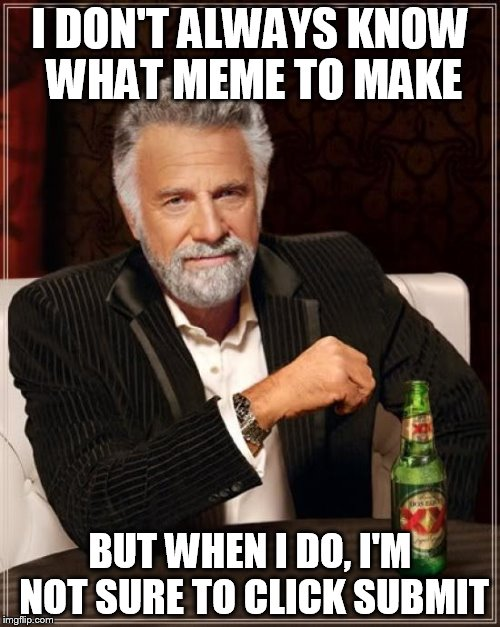 The Most Interesting Man In The World Meme | I DON'T ALWAYS KNOW WHAT MEME TO MAKE BUT WHEN I DO, I'M NOT SURE TO CLICK SUBMIT | image tagged in memes,the most interesting man in the world | made w/ Imgflip meme maker