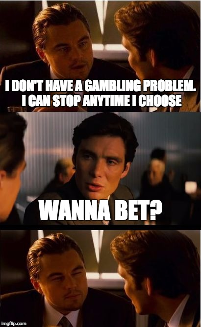 Inception Meme | I DON'T HAVE A GAMBLING PROBLEM. I CAN STOP ANYTIME I CHOOSE WANNA BET? | image tagged in memes,inception | made w/ Imgflip meme maker
