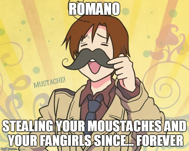 romano | ROMANO STEALING YOUR MOUSTACHES AND YOUR FANGIRLS SINCE... FOREVER | image tagged in romano | made w/ Imgflip meme maker