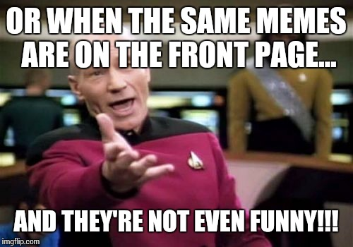 Picard Wtf Meme | OR WHEN THE SAME MEMES ARE ON THE FRONT PAGE... AND THEY'RE NOT EVEN FUNNY!!! | image tagged in memes,picard wtf | made w/ Imgflip meme maker