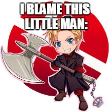 Hetalia Denmark | I BLAME THIS LITTLE MAN: | image tagged in hetalia denmark | made w/ Imgflip meme maker