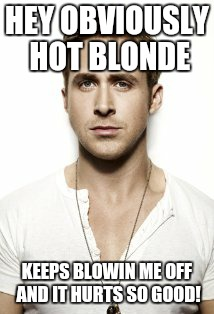 Blown off by Obviously | HEY OBVIOUSLY HOT BLONDE KEEPS BLOWIN ME OFF AND IT HURTS SO GOOD! | image tagged in memes,ryan gosling | made w/ Imgflip meme maker