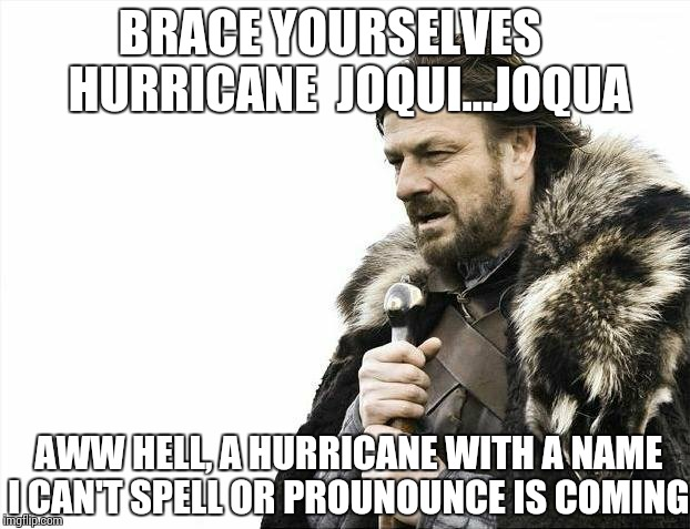 What's in a name anyway... | BRACE YOURSELVES    HURRICANE  JOQUI...JOQUA AWW HELL, A HURRICANE WITH A NAME I CAN'T SPELL OR PROUNOUNCE IS COMING | image tagged in memes,brace yourselves x is coming,hurricane | made w/ Imgflip meme maker
