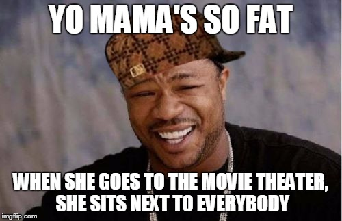 Yo Dawg Heard You Meme | YO MAMA'S SO FAT WHEN SHE GOES TO THE MOVIE THEATER, SHE SITS NEXT TO EVERYBODY | image tagged in memes,yo dawg heard you,scumbag | made w/ Imgflip meme maker