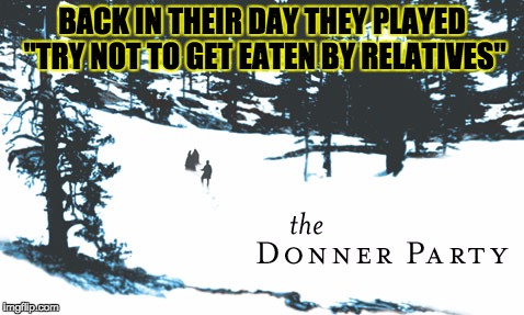 "BACK IN THEIR DAY THEY PLAYED ""TRY NOT TO GET EATEN BY RELATIVES"" 