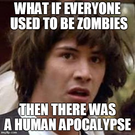 Conspiracy Keanu | WHAT IF EVERYONE USED TO BE ZOMBIES THEN THERE WAS A HUMAN APOCALYPSE  | image tagged in memes,conspiracy keanu | made w/ Imgflip meme maker