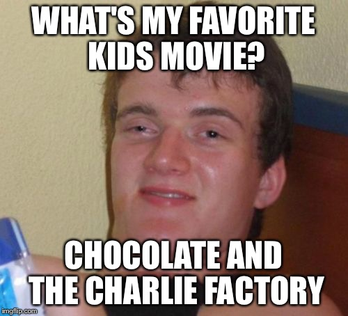 10 Guy Meme | WHAT'S MY FAVORITE KIDS MOVIE? CHOCOLATE AND THE CHARLIE FACTORY | image tagged in memes,10 guy | made w/ Imgflip meme maker