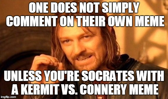 One Does Not Simply Meme | ONE DOES NOT SIMPLY COMMENT ON THEIR OWN MEME UNLESS YOU'RE SOCRATES WITH A KERMIT VS. CONNERY MEME | image tagged in memes,one does not simply | made w/ Imgflip meme maker