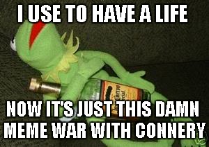 Drunk Kermit | I USE TO HAVE A LIFE NOW IT'S JUST THIS DAMN MEME WAR WITH CONNERY | image tagged in drunk kermit | made w/ Imgflip meme maker