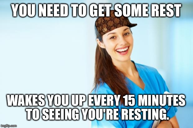 laughing nurse | YOU NEED TO GET SOME REST WAKES YOU UP EVERY 15 MINUTES TO SEEING YOU'RE RESTING. | image tagged in laughing nurse,scumbag,AdviceAnimals | made w/ Imgflip meme maker
