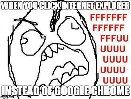 FFFFFFFUUUUUUUUUUUU | WHEN YOU CLICK INTERNET EXPLORER INSTEAD OF GOOGLE CHROME | image tagged in memes,fffffffuuuuuuuuuuuu | made w/ Imgflip meme maker