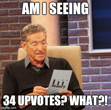 Maury Lie Detector Meme | AM I SEEING 34 UPVOTES? WHAT?! | image tagged in memes,maury lie detector | made w/ Imgflip meme maker