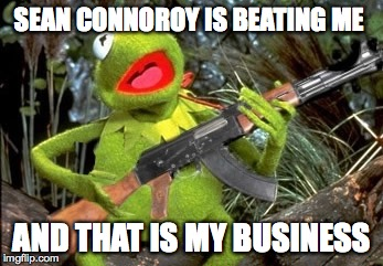 SEAN CONNOROY IS BEATING ME AND THAT IS MY BUSINESS | image tagged in and that is my business | made w/ Imgflip meme maker