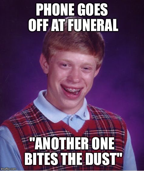 "Bad Luck Brian Meme | PHONE GOES OFF AT FUNERAL ""ANOTHER ONE BITES THE DUST"" 