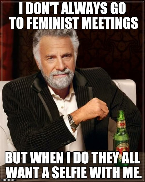 The Most Interesting Man In The World Meme | I DON'T ALWAYS GO TO FEMINIST MEETINGS BUT WHEN I DO THEY ALL WANT A SELFIE WITH ME. | image tagged in memes,the most interesting man in the world | made w/ Imgflip meme maker