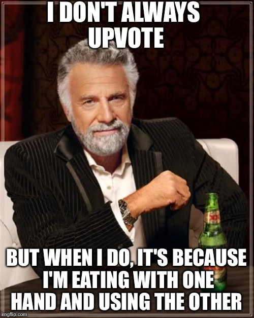 The Most Interesting Man In The World Meme | I DON'T ALWAYS UPVOTE BUT WHEN I DO, IT'S BECAUSE I'M EATING WITH ONE HAND AND USING THE OTHER | image tagged in memes,the most interesting man in the world | made w/ Imgflip meme maker