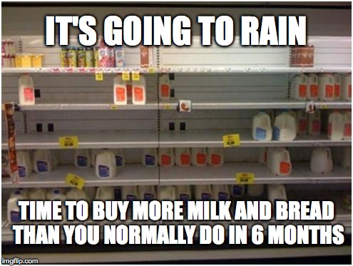 Stay Calm and Ransack a Grocery Store | IT'S GOING TO RAIN TIME TO BUY MORE MILK AND BREAD THAN YOU NORMALLY DO IN 6 MONTHS | image tagged in hurricane,storm,milk,bread | made w/ Imgflip meme maker