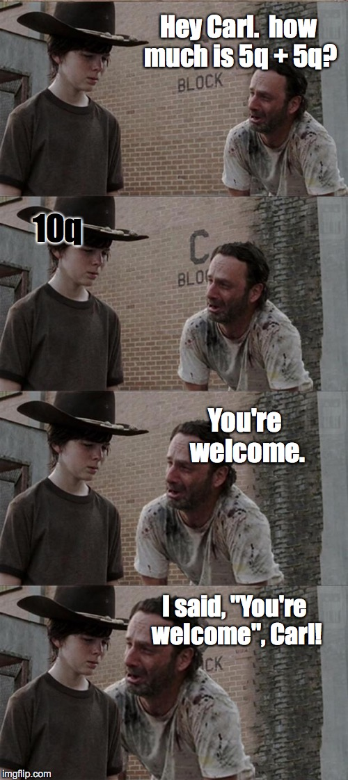 "Rick and Carl Long | Hey Carl.  how much is 5q + 5q? 10q You're welcome. I said, ""You're welcome"", Carl! 
