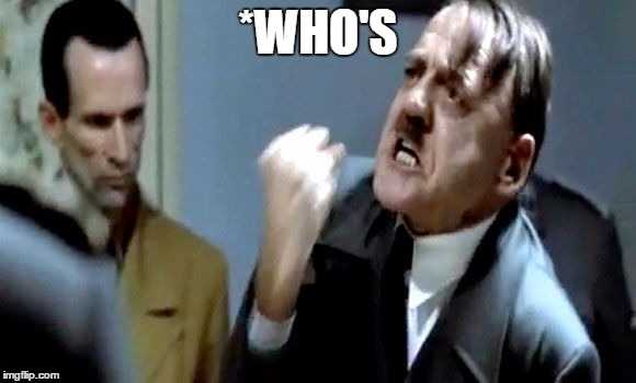 Hitler's Rant | *WHO'S | image tagged in hitler's rant | made w/ Imgflip meme maker