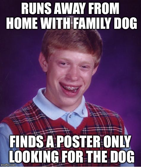 Running Away | RUNS AWAY FROM HOME WITH FAMILY DOG FINDS A POSTER ONLY LOOKING FOR THE DOG | image tagged in memes,bad luck brian,funny,dogs | made w/ Imgflip meme maker