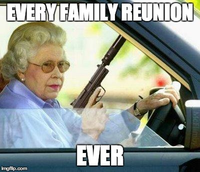 That feels like everybody's out to get you | EVERY FAMILY REUNION EVER | image tagged in grandma with a silencer,family reunion,memes | made w/ Imgflip meme maker