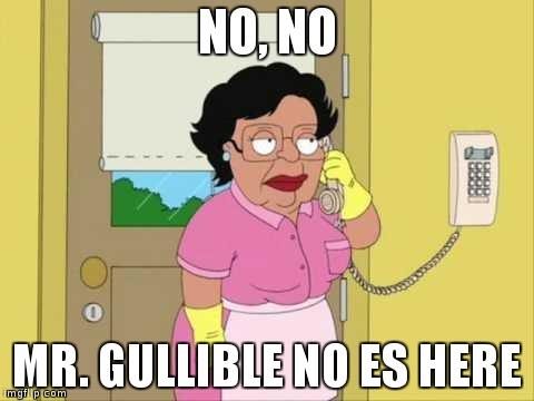 No, no, Mr. gullible no es here