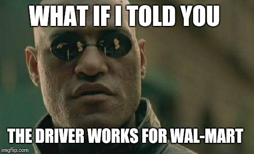 Matrix Morpheus Meme | WHAT IF I TOLD YOU THE DRIVER WORKS FOR WAL-MART | image tagged in memes,matrix morpheus | made w/ Imgflip meme maker