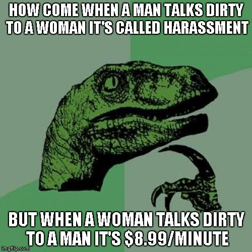 That's like the granddaddy of double standards | HOW COME WHEN A MAN TALKS DIRTY TO A WOMAN IT'S CALLED HARASSMENT BUT WHEN A WOMAN TALKS DIRTY TO A MAN IT'S $8.99/MINUTE | image tagged in memes,philosoraptor | made w/ Imgflip meme maker