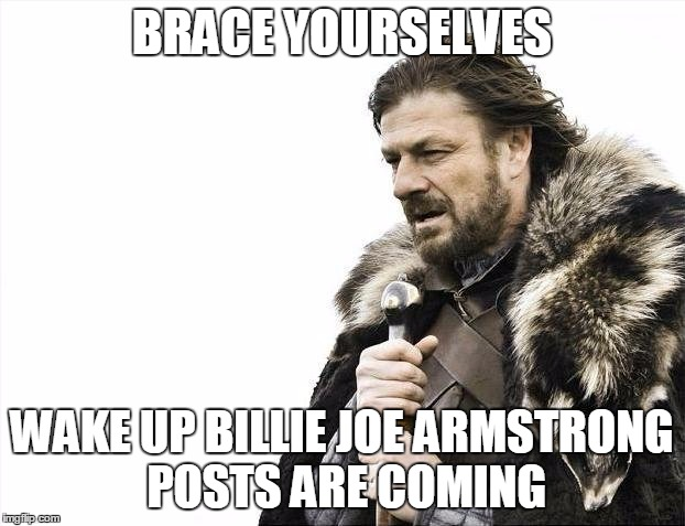 October 1st blues | BRACE YOURSELVES WAKE UP BILLIE JOE ARMSTRONG POSTS ARE COMING | image tagged in memes,brace yourselves x is coming,billie joe armstrong,green day,brace yourselves | made w/ Imgflip meme maker