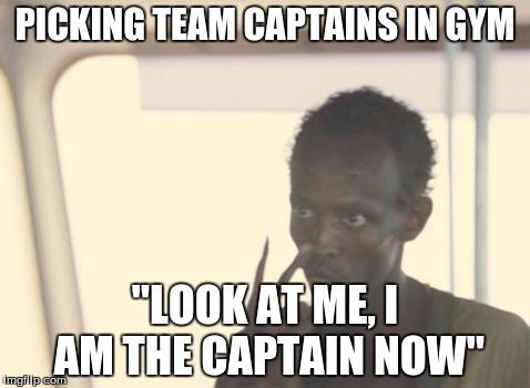 "I'm The Captain Now Meme | PICKING TEAM CAPTAINS IN GYM ""LOOK AT ME, I AM THE CAPTAIN NOW"" 