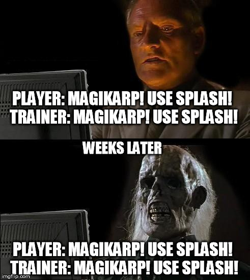 Ill Just Wait Here Meme | PLAYER: MAGIKARP! USE SPLASH!  TRAINER: MAGIKARP! USE SPLASH! PLAYER: MAGIKARP! USE SPLASH!  TRAINER: MAGIKARP! USE SPLASH! WEEKS LATER | image tagged in memes,ill just wait here | made w/ Imgflip meme maker