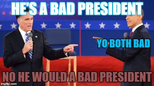 Obama Romney Pointing | HE'S A BAD PRESIDENT NO HE WOULD A BAD PRESIDENT YO BOTH BAD | image tagged in memes,obama romney pointing | made w/ Imgflip meme maker