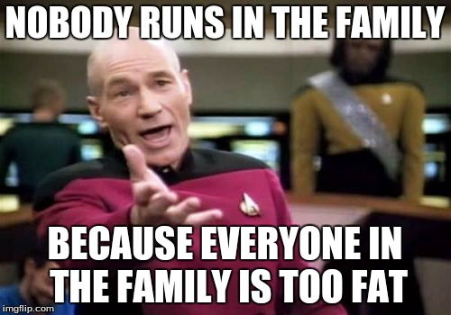 Picard Wtf Meme | NOBODY RUNS IN THE FAMILY BECAUSE EVERYONE IN THE FAMILY IS TOO FAT | image tagged in memes,picard wtf | made w/ Imgflip meme maker