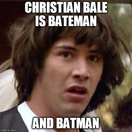 Conspiracy Keanu Meme | CHRISTIAN BALE IS BATEMAN AND BATMAN | image tagged in memes,conspiracy keanu | made w/ Imgflip meme maker