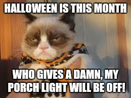 Grumpy Cat Halloween | HALLOWEEN IS THIS MONTH WHO GIVES A DAMN, MY PORCH LIGHT WILL BE OFF! | image tagged in memes,grumpy cat halloween,grumpy cat | made w/ Imgflip meme maker