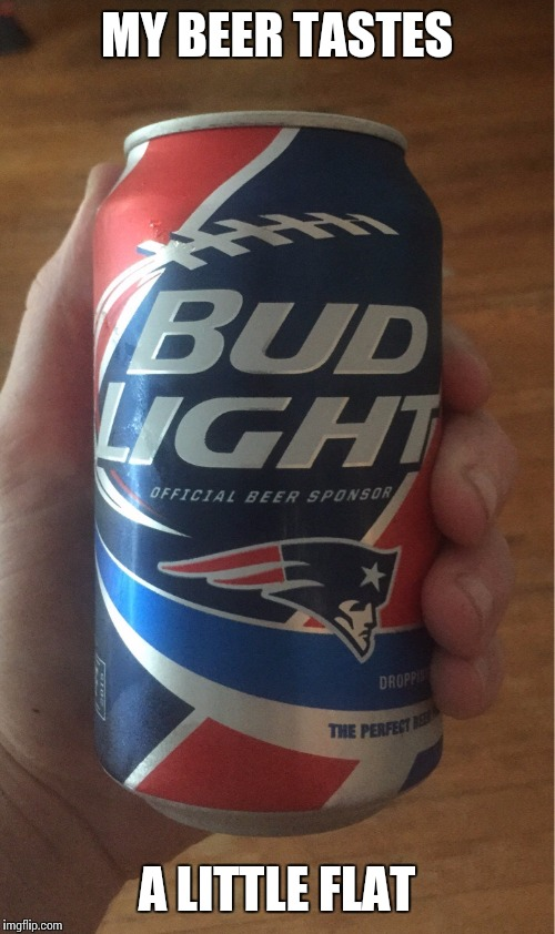Budweiser patriot beer | MY BEER TASTES A LITTLE FLAT | image tagged in memes,patriots,budweiser | made w/ Imgflip meme maker