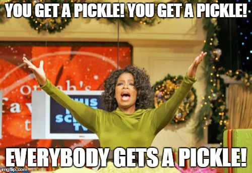 Whenever you get a Chicken Sandwich at Chick-Fil-A | YOU GET A PICKLE! YOU GET A PICKLE! EVERYBODY GETS A PICKLE! | image tagged in memes,you get an x and you get an x | made w/ Imgflip meme maker