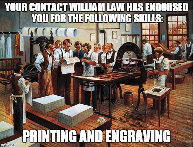 YOUR CONTACT WILLIAM LAW HAS ENDORSED YOU FOR THE FOLLOWING SKILLS: PRINTING AND ENGRAVING | made w/ Imgflip meme maker