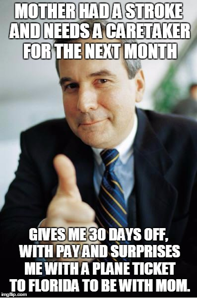 Good Guy Boss | MOTHER HAD A STROKE AND NEEDS A CARETAKER FOR THE NEXT MONTH GIVES ME 30 DAYS OFF, WITH PAY AND SURPRISES ME WITH A PLANE TICKET TO FLORIDA  | image tagged in good guy boss,AdviceAnimals | made w/ Imgflip meme maker