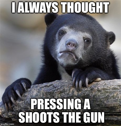 Confession Bear Meme | I ALWAYS THOUGHT PRESSING A SHOOTS THE GUN | image tagged in memes,confession bear | made w/ Imgflip meme maker