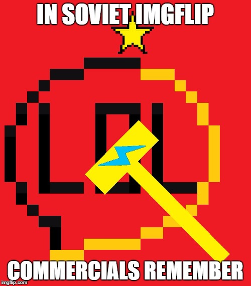 IN SOVIET IMGFLIP COMMERCIALS REMEMBER | made w/ Imgflip meme maker