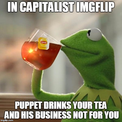 But That's None Of My Business Meme | IN CAPITALIST IMGFLIP PUPPET DRINKS YOUR TEA AND HIS BUSINESS NOT FOR YOU | image tagged in memes,but thats none of my business,kermit the frog | made w/ Imgflip meme maker