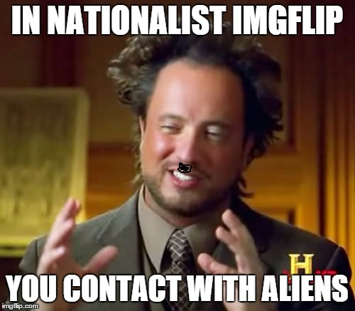 Ancient Aliens Meme | IN NATIONALIST IMGFLIP YOU CONTACT WITH ALIENS | image tagged in memes,ancient aliens | made w/ Imgflip meme maker