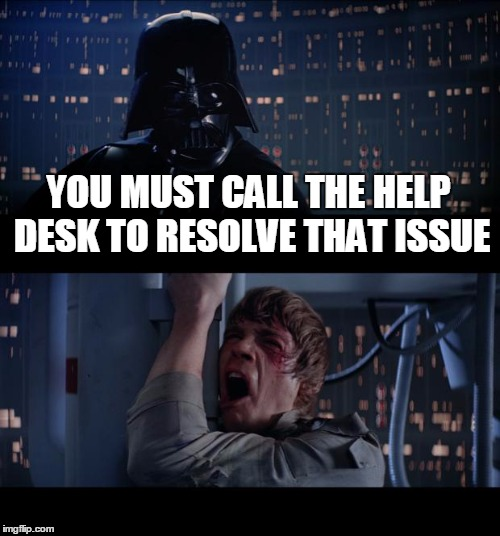 Star Wars No Meme | YOU MUST CALL THE HELP DESK TO RESOLVE THAT ISSUE | image tagged in memes,star wars no | made w/ Imgflip meme maker